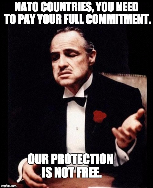 godfather | NATO COUNTRIES, YOU NEED TO PAY YOUR FULL COMMITMENT. OUR PROTECTION IS NOT FREE. | image tagged in godfather | made w/ Imgflip meme maker