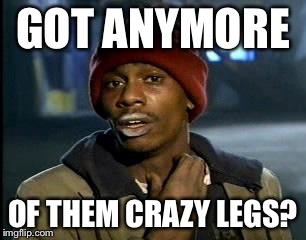 Y'all Got Any More Of That Meme | GOT ANYMORE OF THEM CRAZY LEGS? | image tagged in memes,yall got any more of | made w/ Imgflip meme maker