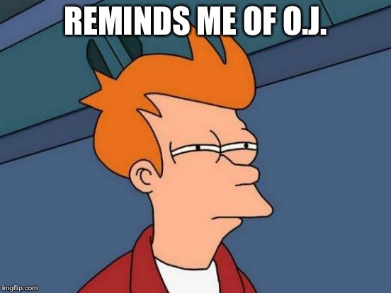 Futurama Fry Meme | REMINDS ME OF O.J. | image tagged in memes,futurama fry | made w/ Imgflip meme maker