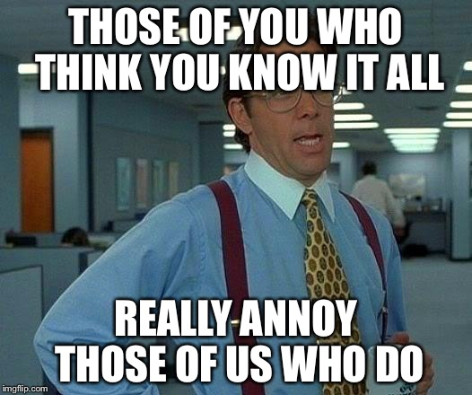 That Would Be Great Meme | THOSE OF YOU WHO THINK YOU KNOW IT ALL REALLY ANNOY THOSE OF US WHO DO | image tagged in memes,that would be great | made w/ Imgflip meme maker