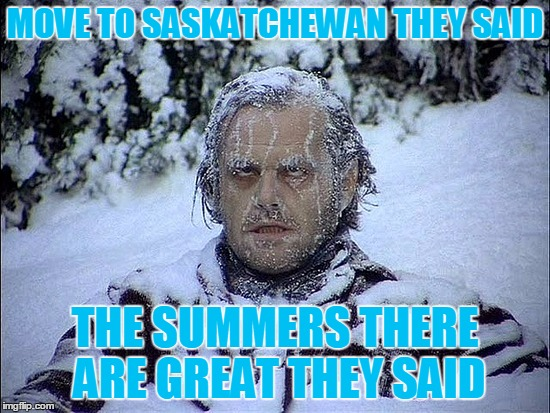 MOVE TO SASKATCHEWAN THEY SAID THE SUMMERS THERE ARE GREAT THEY SAID | made w/ Imgflip meme maker