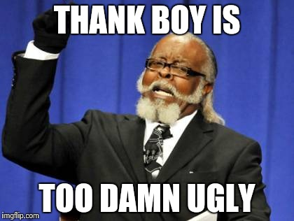 Too Damn High Meme | THANK BOY IS TOO DAMN UGLY | image tagged in memes,too damn high | made w/ Imgflip meme maker
