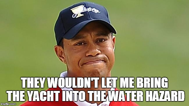 THEY WOULDN'T LET ME BRING THE YACHT INTO THE WATER HAZARD | made w/ Imgflip meme maker