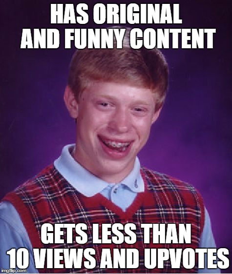 Bad Luck Brian Meme | HAS ORIGINAL AND FUNNY CONTENT GETS LESS THAN 10 VIEWS AND UPVOTES | image tagged in memes,bad luck brian | made w/ Imgflip meme maker