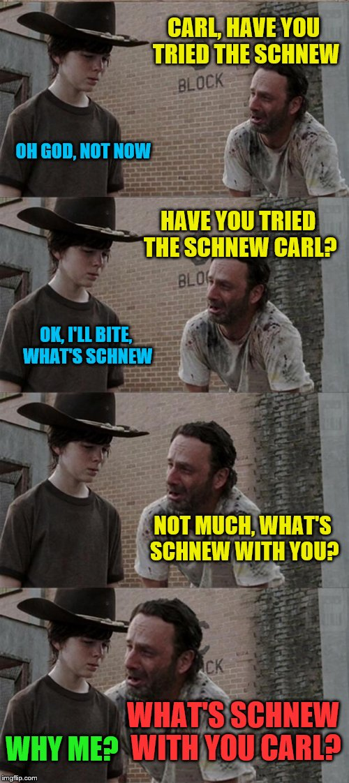Rick and Carl Long Meme | CARL, HAVE YOU TRIED THE SCHNEW OH GOD, NOT NOW HAVE YOU TRIED THE SCHNEW CARL? OK, I'LL BITE, WHAT'S SCHNEW NOT MUCH, WHAT'S SCHNEW WITH YO | image tagged in memes,rick and carl long | made w/ Imgflip meme maker