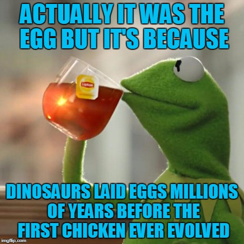 But Thats None Of My Business Meme | ACTUALLY IT WAS THE EGG BUT IT'S BECAUSE DINOSAURS LAID EGGS MILLIONS OF YEARS BEFORE THE FIRST CHICKEN EVER EVOLVED | image tagged in memes,but thats none of my business,kermit the frog | made w/ Imgflip meme maker