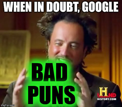 Ancient Aliens Meme | WHEN IN DOUBT, GOOGLE BAD PUNS | image tagged in memes,ancient aliens | made w/ Imgflip meme maker