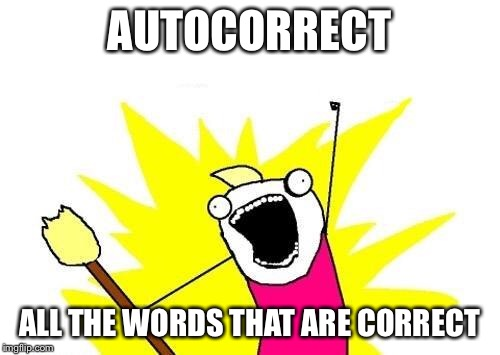 Autocorrect in a nutshell | AUTOCORRECT ALL THE WORDS THAT ARE CORRECT | image tagged in memes,x all the y,autocorrect,relatable | made w/ Imgflip meme maker