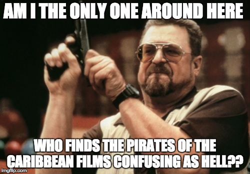 Am I The Only One Around Here Meme | AM I THE ONLY ONE AROUND HERE WHO FINDS THE PIRATES OF THE CARIBBEAN FILMS CONFUSING AS HELL?? | image tagged in memes,am i the only one around here | made w/ Imgflip meme maker