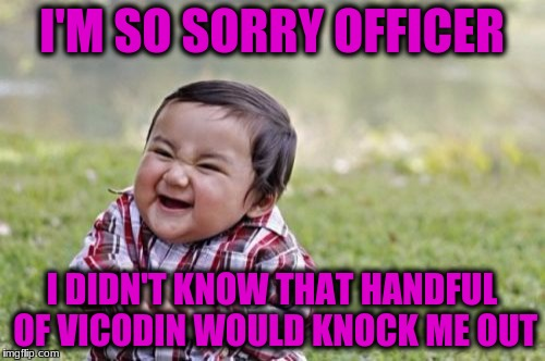 Evil Toddler Meme | I'M SO SORRY OFFICER I DIDN'T KNOW THAT HANDFUL OF VICODIN WOULD KNOCK ME OUT | image tagged in memes,evil toddler | made w/ Imgflip meme maker