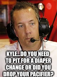 KYLE...DO YOU NEED TO PIT FOR A DIAPER CHANGE OR DID YOU DROP YOUR PACIFIER? | image tagged in andy graves | made w/ Imgflip meme maker