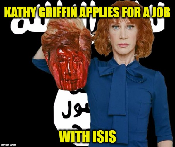 From the D-list to ISIS | KATHY GRIFFIN APPLIES FOR A JOB WITH ISIS | image tagged in isis kathy griffin | made w/ Imgflip meme maker