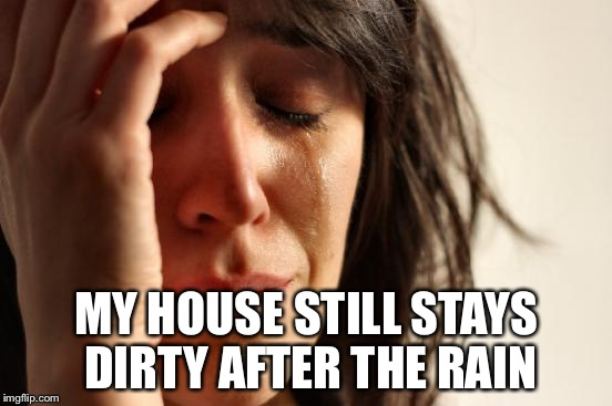 First World Problems Meme | MY HOUSE STILL STAYS DIRTY AFTER THE RAIN | image tagged in memes,first world problems | made w/ Imgflip meme maker