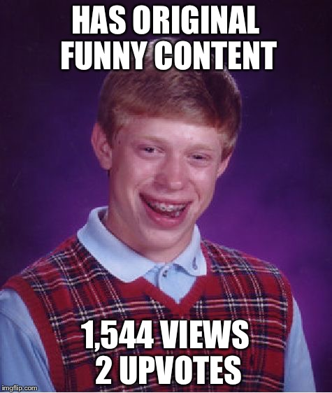 Bad Luck Brian Meme | HAS ORIGINAL FUNNY CONTENT 1,544 VIEWS 2 UPVOTES | image tagged in memes,bad luck brian | made w/ Imgflip meme maker