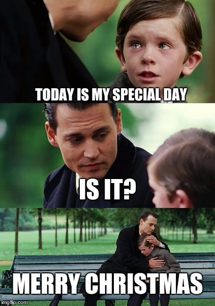 Finding Neverland Meme | TODAY IS MY SPECIAL DAY IS IT? MERRY CHRISTMAS | image tagged in memes,finding neverland | made w/ Imgflip meme maker