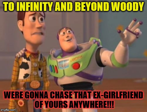 X, X Everywhere Meme | TO INFINITY AND BEYOND WOODY WERE GONNA CHASE THAT EX-GIRLFRIEND OF YOURS ANYWHERE!!! | image tagged in memes,x x everywhere | made w/ Imgflip meme maker