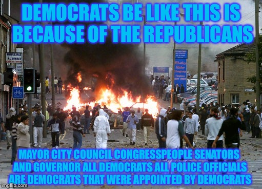 DEMOCRATS BE LIKE THIS IS BECAUSE OF THE REPUBLICANS MAYOR CITY COUNCIL CONGRESSPEOPLE SENATORS AND GOVERNOR ALL DEMOCRATS ALL POLICE OFFICI | image tagged in memes,liberal logic,retarded liberal protesters,libtards,so true | made w/ Imgflip meme maker