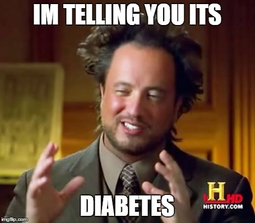 Ancient Aliens Meme | IM TELLING YOU ITS DIABETES | image tagged in memes,ancient aliens | made w/ Imgflip meme maker