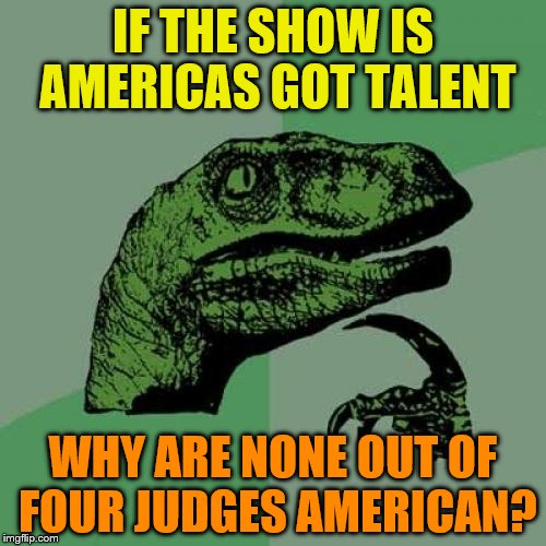 Philosoraptor Meme | IF THE SHOW IS AMERICAS GOT TALENT WHY ARE NONE OUT OF FOUR JUDGES AMERICAN? | image tagged in memes,philosoraptor | made w/ Imgflip meme maker
