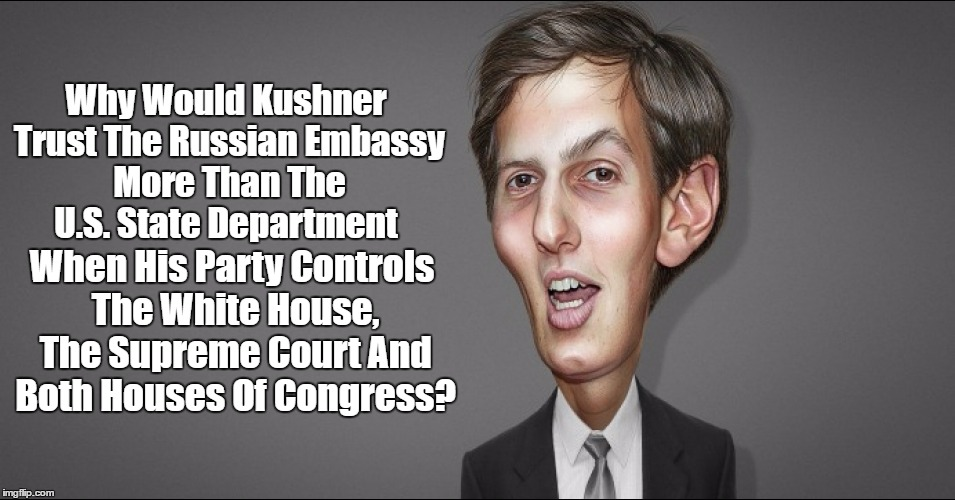 """Why Would Kushner Trust The Russian Embassy More Than The U.S. State Department?"" 