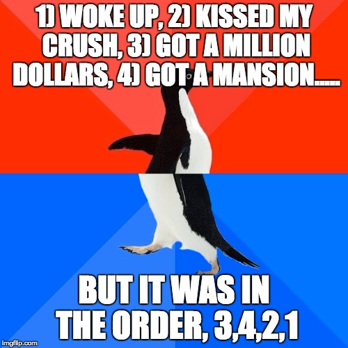 Socially Awesome Awkward Penguin Meme | 1) WOKE UP, 2) KISSED MY CRUSH, 3) GOT A MILLION DOLLARS, 4) GOT A MANSION..... BUT IT WAS IN THE ORDER, 3,4,2,1 | image tagged in memes,socially awesome awkward penguin | made w/ Imgflip meme maker