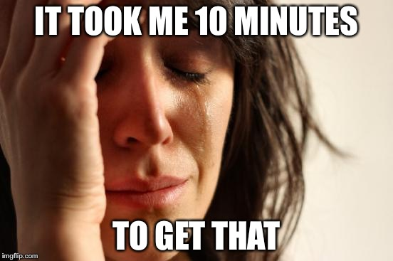 First World Problems Meme | IT TOOK ME 10 MINUTES TO GET THAT | image tagged in memes,first world problems | made w/ Imgflip meme maker