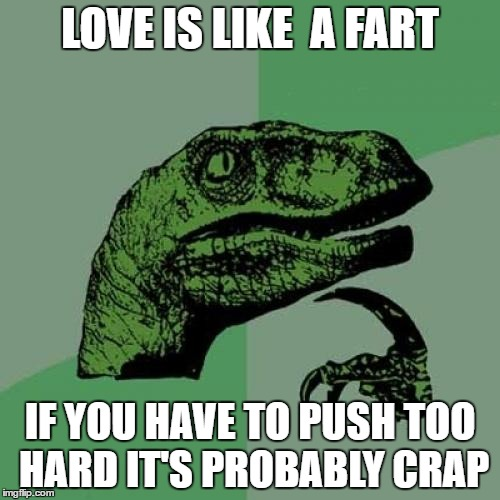 Philosoraptor Meme | LOVE IS LIKE  A FART IF YOU HAVE TO PUSH TOO HARD IT'S PROBABLY CRAP | image tagged in memes,funny,philosoraptor,funny memes,animals,love | made w/ Imgflip meme maker