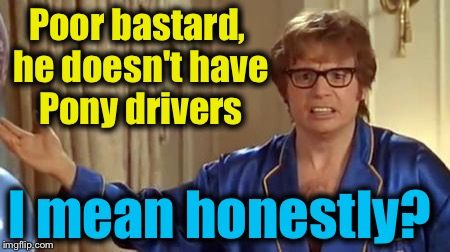Austin Powers 1 | Poor bastard, he doesn't have Pony drivers I mean honestly? | image tagged in austin powers 1 | made w/ Imgflip meme maker