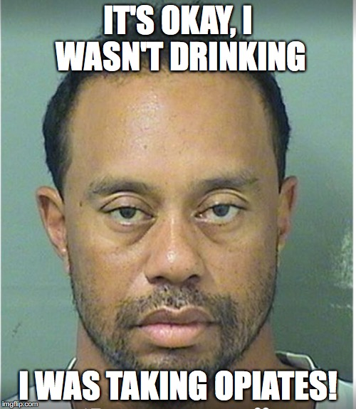 Tiger Woods Mug Shot  | IT'S OKAY, I WASN'T DRINKING I WAS TAKING OPIATES! | image tagged in tiger woods mug shot,drugs,dui,drinking,sports | made w/ Imgflip meme maker