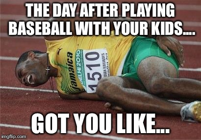 hurt athlete | THE DAY AFTER PLAYING BASEBALL WITH YOUR KIDS.... GOT YOU LIKE... | image tagged in hurt athlete | made w/ Imgflip meme maker