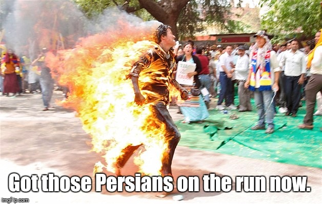 man on fire. jpg | Got those Persians on the run now. | image tagged in man on fire jpg | made w/ Imgflip meme maker
