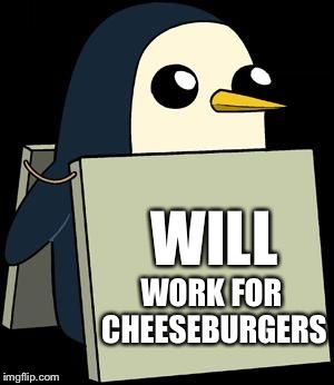 cute penguin sign | WILL WORK FOR CHEESEBURGERS | image tagged in cute penguin sign | made w/ Imgflip meme maker