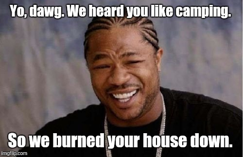 Yo Dawg Heard You Meme | Yo, dawg. We heard you like camping. So we burned your house down. | image tagged in memes,yo dawg heard you | made w/ Imgflip meme maker