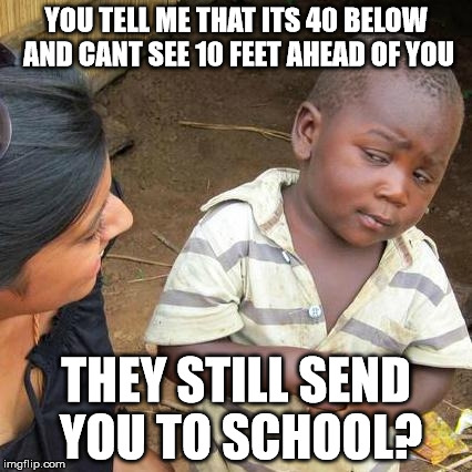 Third World Skeptical Kid Meme | YOU TELL ME THAT ITS 40 BELOW AND CANT SEE 10 FEET AHEAD OF YOU THEY STILL SEND YOU TO SCHOOL? | image tagged in memes,third world skeptical kid | made w/ Imgflip meme maker
