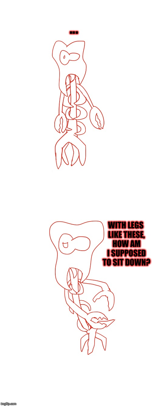 Yes, I drew this myself. Nailed it! | ... WITH LEGS LIKE THESE, HOW AM I SUPPOSED TO SIT DOWN? | image tagged in onaf,legs like these,when your legs don't work like they used to before,meme comments,memes | made w/ Imgflip meme maker