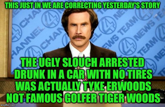 This just in | THIS JUST IN WE ARE CORRECTING YESTERDAY'S STORY THE UGLY SLOUCH ARRESTED DRUNK IN A CAR WITH NO TIRES WAS ACTUALLY TYKE ERWOODS NOT FAMOUS  | image tagged in this just in | made w/ Imgflip meme maker
