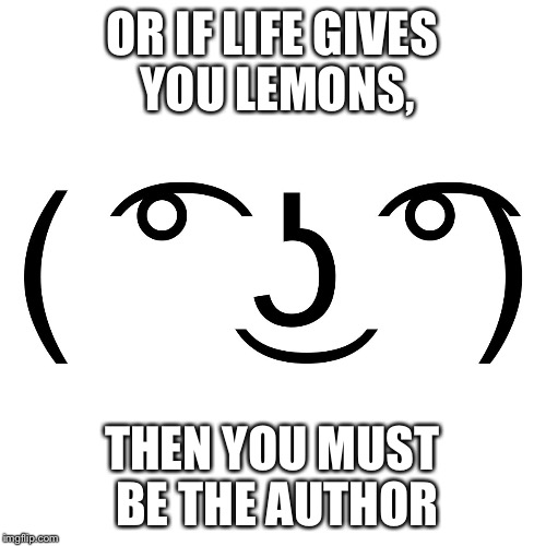 Lenny Face | OR IF LIFE GIVES YOU LEMONS, THEN YOU MUST BE THE AUTHOR | image tagged in lenny face | made w/ Imgflip meme maker