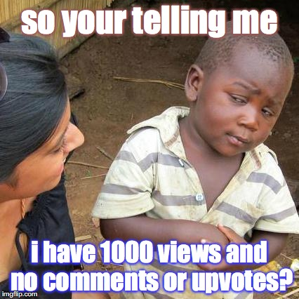 Third World Skeptical Kid Meme | so your telling me i have 1000 views and no comments or upvotes? | image tagged in memes,third world skeptical kid | made w/ Imgflip meme maker