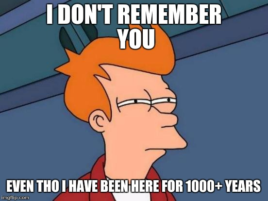 Futurama Fry Meme | I DON'T REMEMBER YOU EVEN THO I HAVE BEEN HERE FOR 1000+ YEARS | image tagged in memes,futurama fry | made w/ Imgflip meme maker