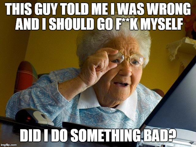 Grandma Finds The Internet Meme | THIS GUY TOLD ME I WAS WRONG AND I SHOULD GO F**K MYSELF DID I DO SOMETHING BAD? | image tagged in memes,grandma finds the internet | made w/ Imgflip meme maker