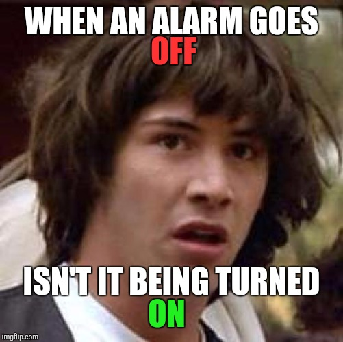 Guess you could say I've been TRIGGERED. | WHEN AN ALARM GOES ISN'T IT BEING TURNED OFF ON | image tagged in memes,conspiracy keanu | made w/ Imgflip meme maker