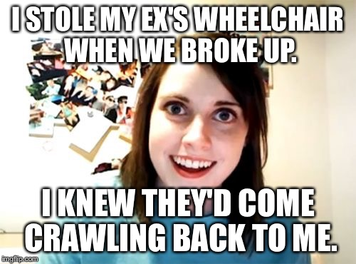 IUsedTheyInsteadOfHeBecauseLGBTQ+Reasons | I STOLE MY EX'S WHEELCHAIR WHEN WE BROKE UP. I KNEW THEY'D COME CRAWLING BACK TO ME. | image tagged in memes,overly attached girlfriend | made w/ Imgflip meme maker