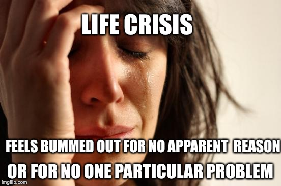 First World Problems Meme | FEELS BUMMED OUT FOR NO APPARENT  REASON OR FOR NO ONE PARTICULAR PROBLEM LIFE CRISIS | image tagged in memes,first world problems | made w/ Imgflip meme maker
