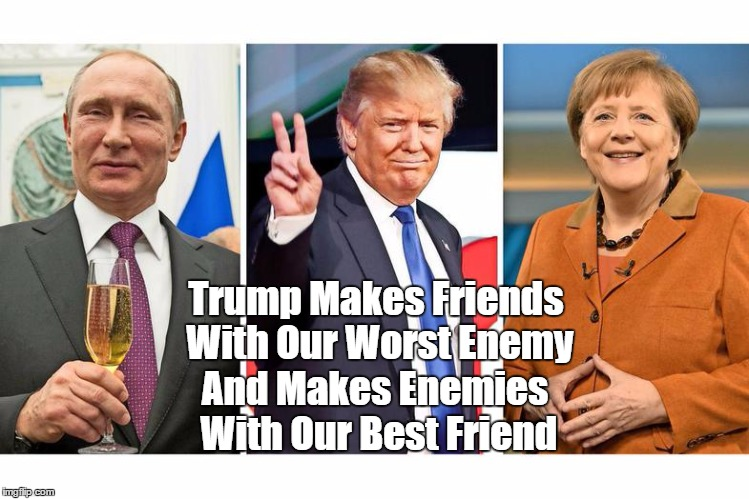 """Trump Makes Friends With Our Worst Enemy, And Makes Enemies With Out Best Friend"" 