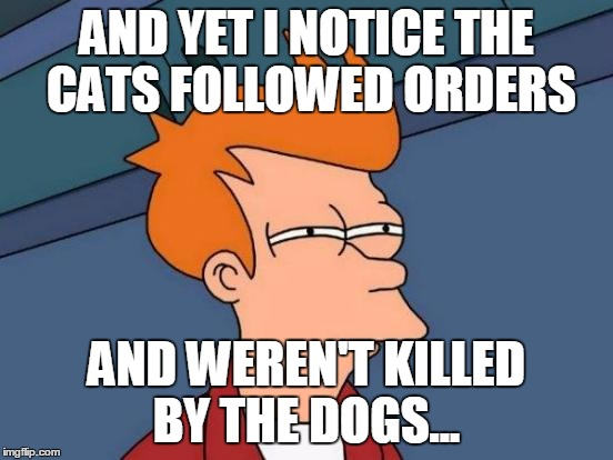 Futurama Fry Meme | AND YET I NOTICE THE CATS FOLLOWED ORDERS AND WEREN'T KILLED BY THE DOGS... | image tagged in memes,futurama fry | made w/ Imgflip meme maker
