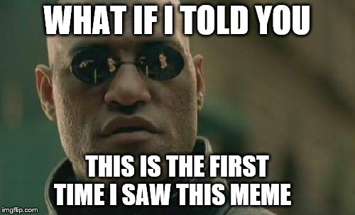 Matrix Morpheus Meme | WHAT IF I TOLD YOU THIS IS THE FIRST TIME I SAW THIS MEME | image tagged in memes,matrix morpheus | made w/ Imgflip meme maker
