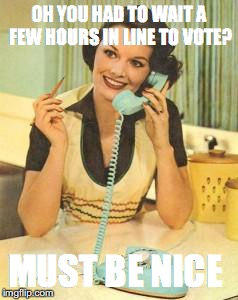 lady on the phone | OH YOU HAD TO WAIT A FEW HOURS IN LINE TO VOTE? MUST BE NICE | image tagged in lady on the phone | made w/ Imgflip meme maker