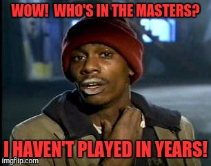 Y'all Got Any More Of That Meme | WOW!  WHO'S IN THE MASTERS? I HAVEN'T PLAYED IN YEARS! | image tagged in memes,yall got any more of | made w/ Imgflip meme maker
