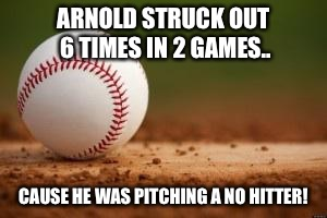 Baseball | ARNOLD STRUCK OUT 6 TIMES IN 2 GAMES.. CAUSE HE WAS PITCHING A NO HITTER! | image tagged in baseball | made w/ Imgflip meme maker
