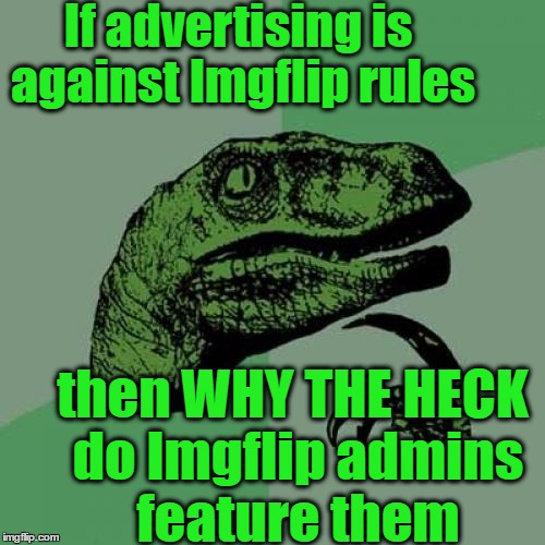 Philosoraptor Meme | If advertising is against Imgflip rules then WHY THE HECK do Imgflip admins feature them | image tagged in memes,philosoraptor | made w/ Imgflip meme maker